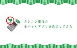 振込も支払いもスマホで簡単! カシコン銀行のモバイルアプリの設定方法をご紹介!
